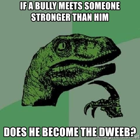 Philosoraptor - if a bully meets someone stronger than him does he become the dweeb?