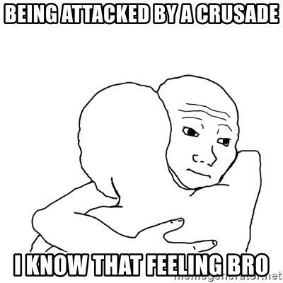 I know that feel bro blank - being attacked by a crusade i know that feeling bro