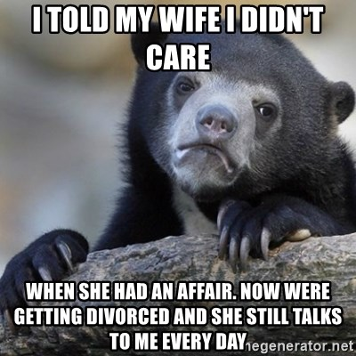 Confession Bear - I told my wife i didn't care when she had an affair. now were getting divorced and she still talks to me every day