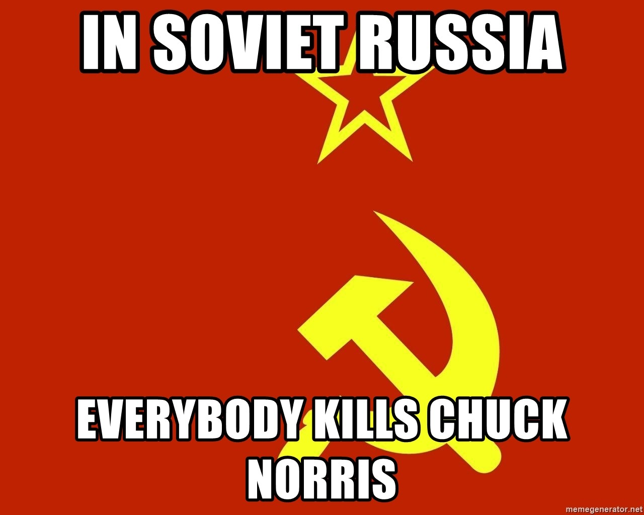 In Soviet Russia - in soviet russia everybody kills chuck norris