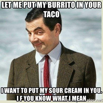 MR bean - Let me put my burrito in your taco I want to put my sour cream in you. I f you know what I mean