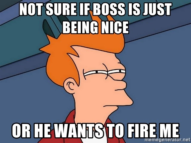 Futurama Fry - Not sure if boss is just being Nice Or he wants to fire me
