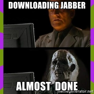 ill just wait here - DOWNLOADing JABBER  almost  done