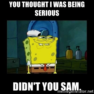 didnt you squidward - You thought I was being serious didn't you sam.