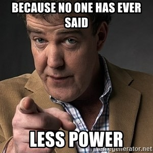 Jeremy Clarkson - Because no one HAS EVER SAID  less power