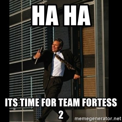 HAHA TIME FOR GUY - Ha ha its time for team fortess 2
