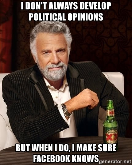 The Most Interesting Man In The World - I don't always develop Political Opinions But When I do, I make Sure Facebook Knows