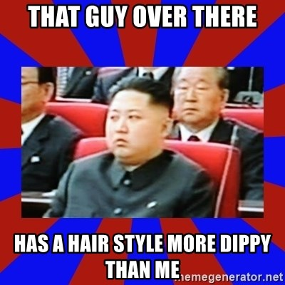 kim jong un - that guy over there has a hair style more dippy than me