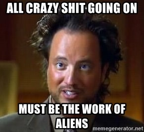 Ancient Aliens - all crazy shit going on must be the work of aliens