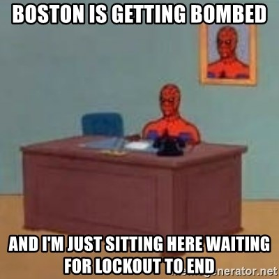 and im just sitting here masterbating - Boston is getting bombed And I'm just sitting here waiting For lockout to end