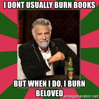 i dont usually - I dont usually burn books but when i do, i burn beloved