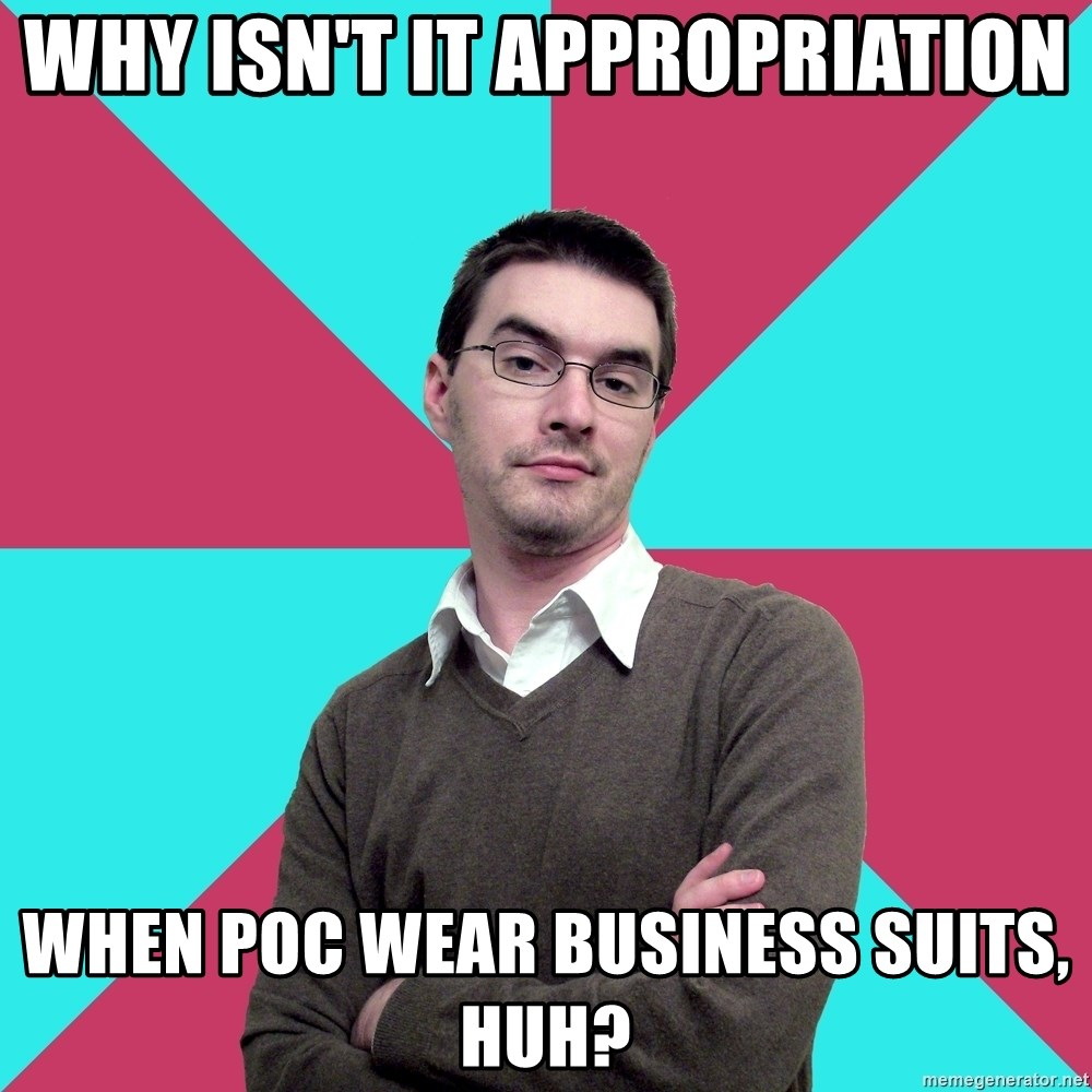 Privilege Denying Dude - why isn't it appropriation when poc wear business suits, huh?