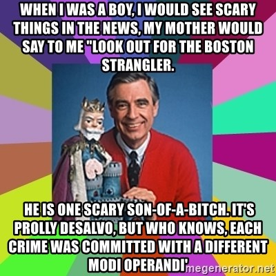 "mr rogers  - When I was a boy, i would see scary things in the news, my mother would say to me ""LOOK OUT FOR THE BOSTON STRANGLER.  he is one scary son-of-a-bitch. It's prolly desalvo, but who knows, each crime was committed with a different modi operandi'"