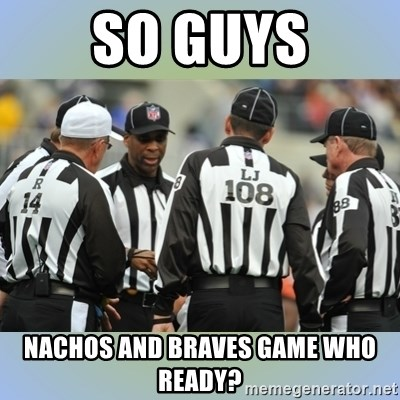 NFL Ref Meeting - so guys nachos and braves game who ready?