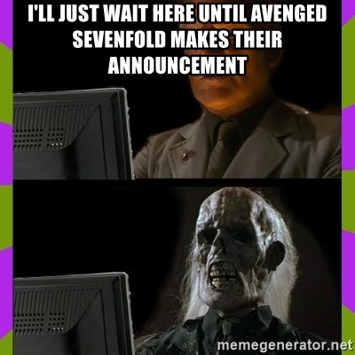 ill just wait here - I'LL JUST WAIT HERE UNTIL AVENGED SEVENFOLD MAKES THEIR ANNOUNCEMENT