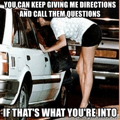 If thats what your into - You can keep giving me directions and call them questions if that's what you're into