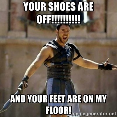 GLADIATOR - your shoes are off!!!!!!!!!! and your feet are on my floor!
