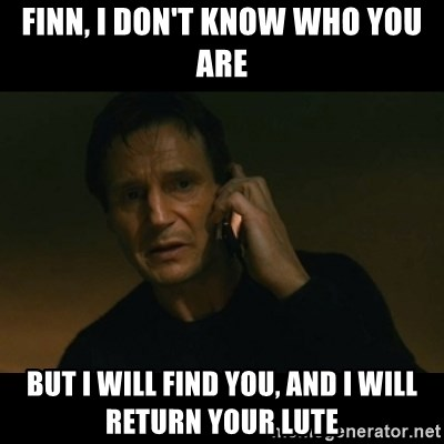 liam neeson taken - Finn, i don't know who you are but i will find you, and i will return your lute