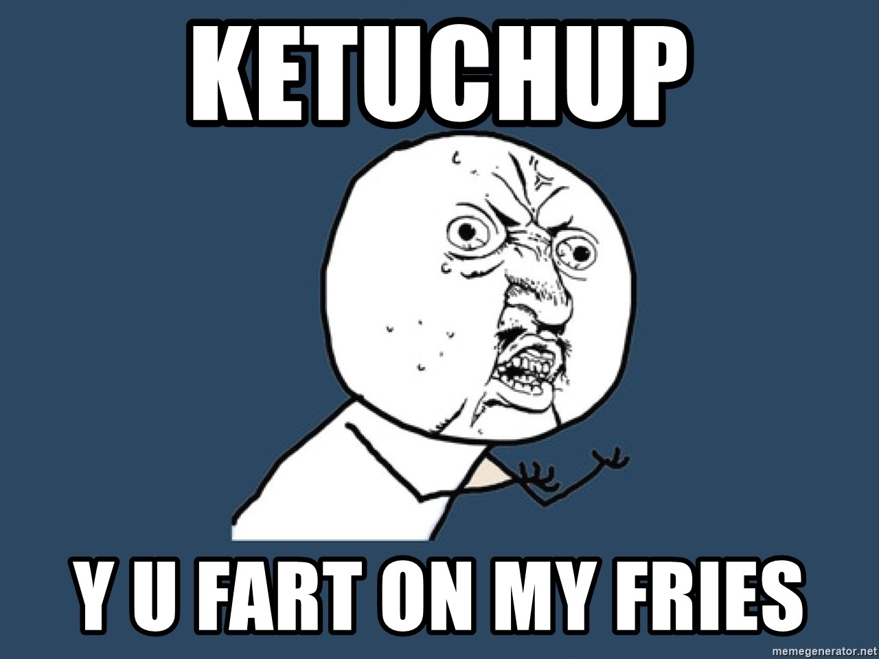 Y U No - Ketuchup y u fart on my fries