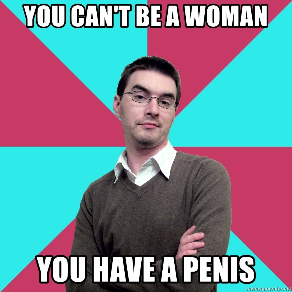 Privilege Denying Dude - You can't be a woman You have a penis