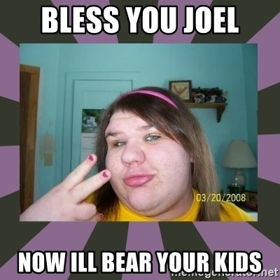 ugly girl - Bless you joel Now ill BEar your kids