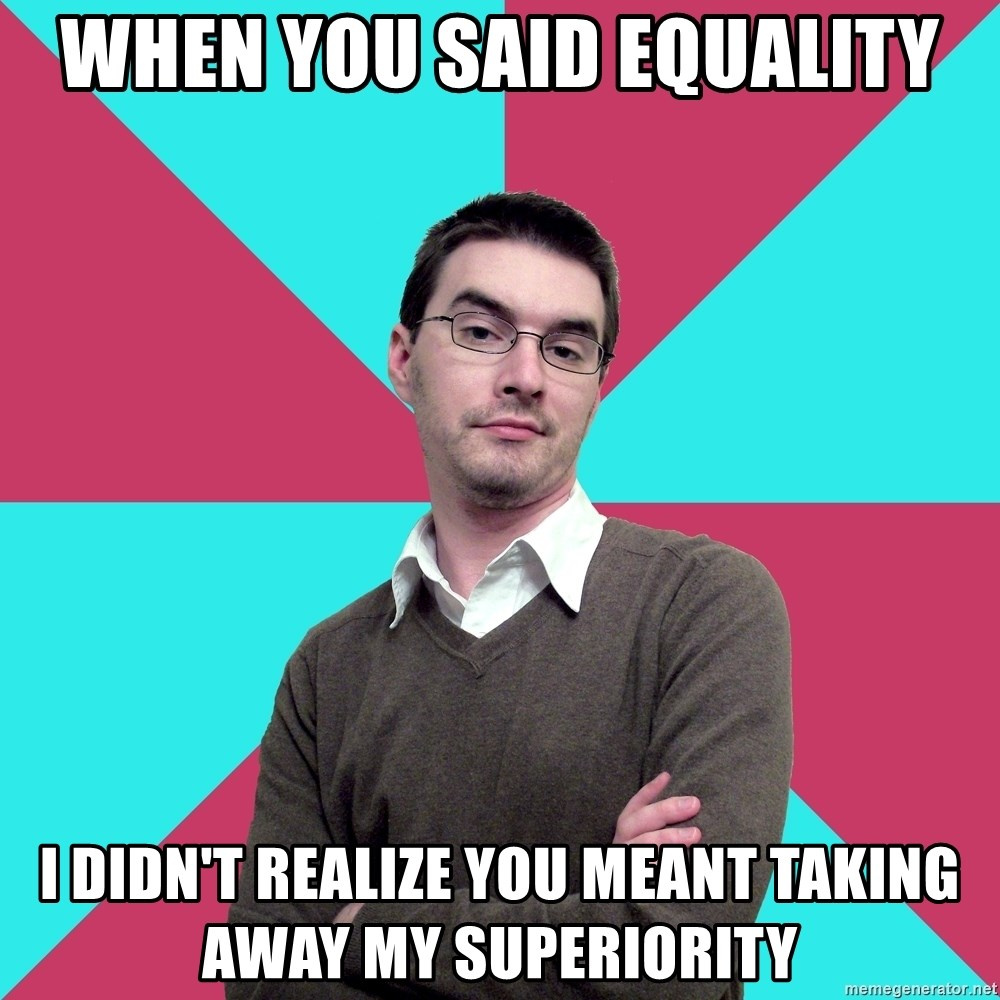 Privilege Denying Dude - When you said Equality I didn't realize you meant taking away my superiority