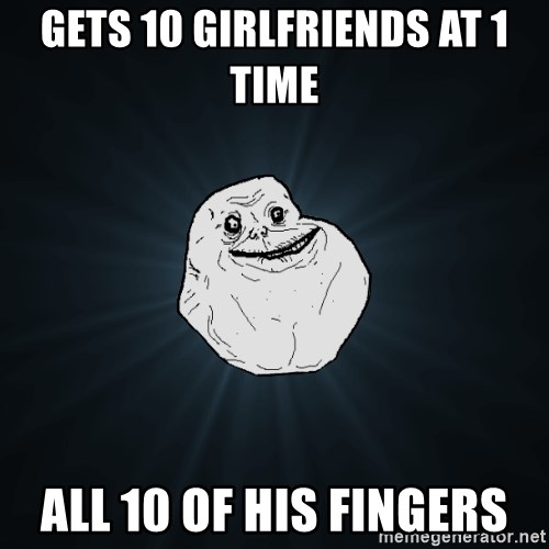 Forever Alone - gets 10 girlfriends at 1 time all 10 of his fingers