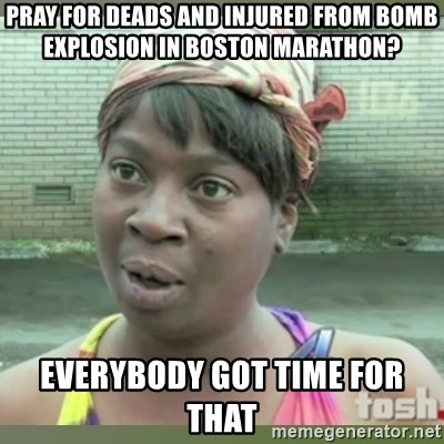 Everybody got time for that - pray for deads and injured from bomb explosion in boston marathon? everybody got time for that