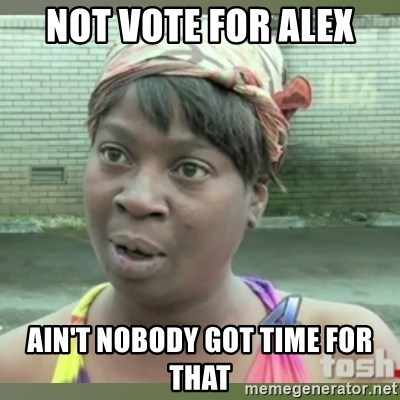Everybody got time for that - Not vote for Alex Ain't Nobody got time for That