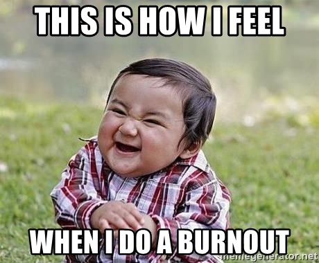 Evil Plan Baby - this is how i feel when i do a burnout