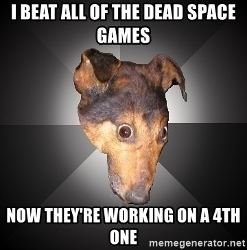 Depression Dog - i beat all of the dead space games now they're working on a 4th one