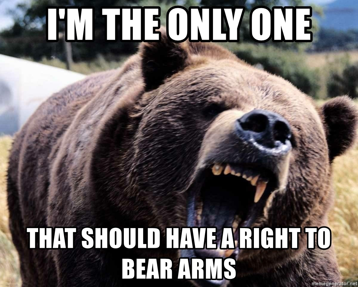 Bear week - I'm the only one That should have a right to bear arms