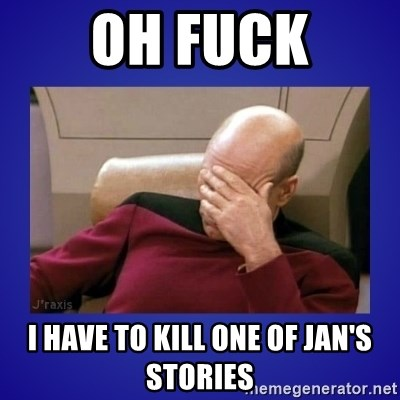 Picard facepalm  - OH FUCK I HAVE TO KILL ONE OF JAN'S STORIES