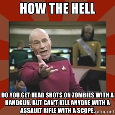 Annoyed Picard - How the hell Do you get head shots on zombies with a handgun. But can't kill anyone with a assault rifle with a scope.