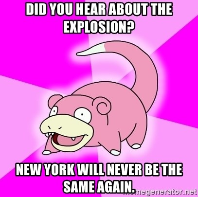 Slowpoke - did you hear about the explosion? new york will never be the same again.
