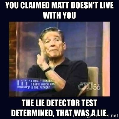 Maury Povich Father - You claimed Matt doesn't live with you The lie deteCtor test determined, that was a lie.