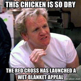 Gordon Ramsay - THIS CHICKEN IS SO DRY  the Red Cross has launched a wet blanket appeal