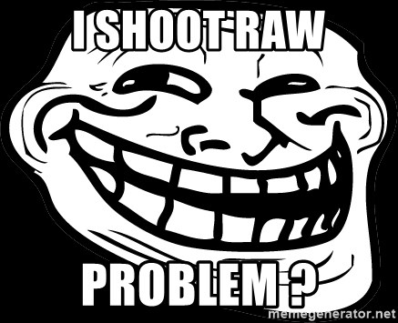 Problem? - I shoot raw Problem ?