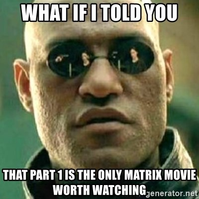 what if i told you matri - what if i told you that part 1 is the only matrix movie worth watching