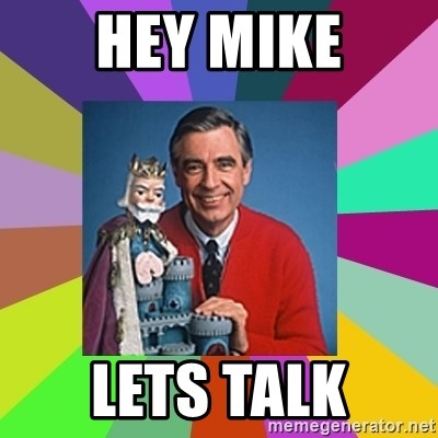 mr rogers  - Hey mike Lets talk