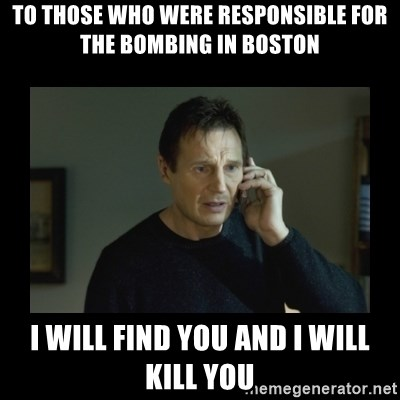 I will find you and kill you - To those who were responsible for the bombing in Boston i will find you and i will kill you