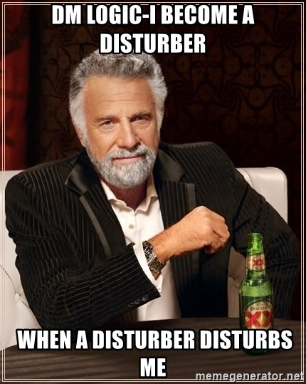 The Most Interesting Man In The World - DM Logic-I BECOME A DISTURBER  when a disturber disturbs me