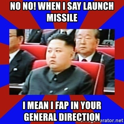 kim jong un - No no! When I say Launch Missile I mean I fap in your      general direction