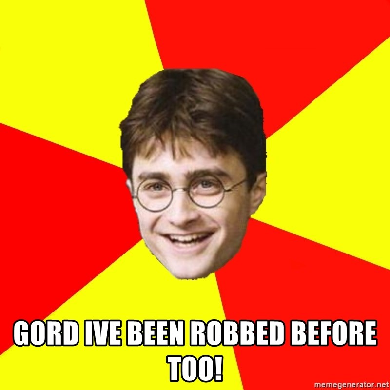 cheeky harry potter -  gord ive been robbed before too!
