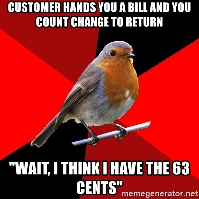 """Retail Robin - customer hands you a bill and you count change to return """"wait, i think i have the 63 cents"""""""