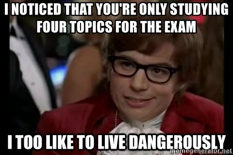 I too like to live dangerously - I noticed That yoU're only StUdying four topics for the exam