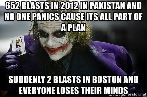 joker - 652 blasts in 2012 in pakistan and no one panics cause its all part of a plan suddenly 2 blasts in boston and everyone loses their minds