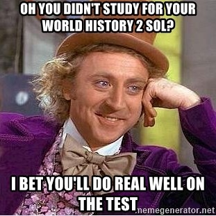 Willy Wonka - oh you didn't study for your world history 2 sol? I bet you'll do real well on the test
