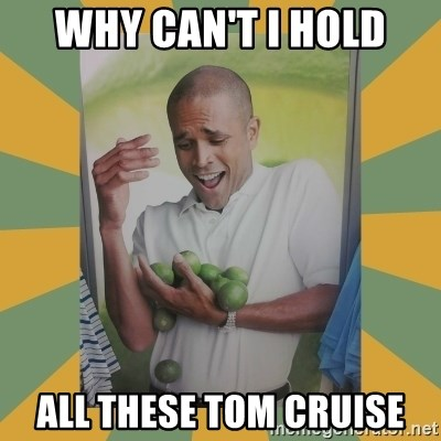 Why can't I hold all these limes - WHY CAN'T I HOLD ALL THESE TOM CRUISE