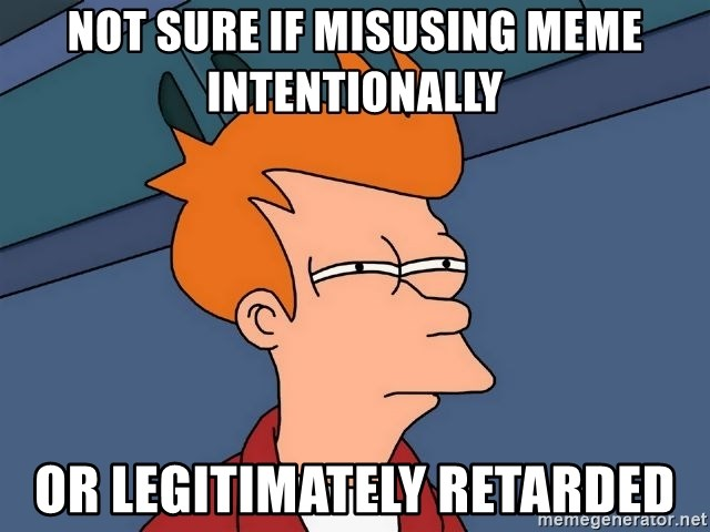 Futurama Fry - not sure if misusing meme intentionally or legitimately retarded